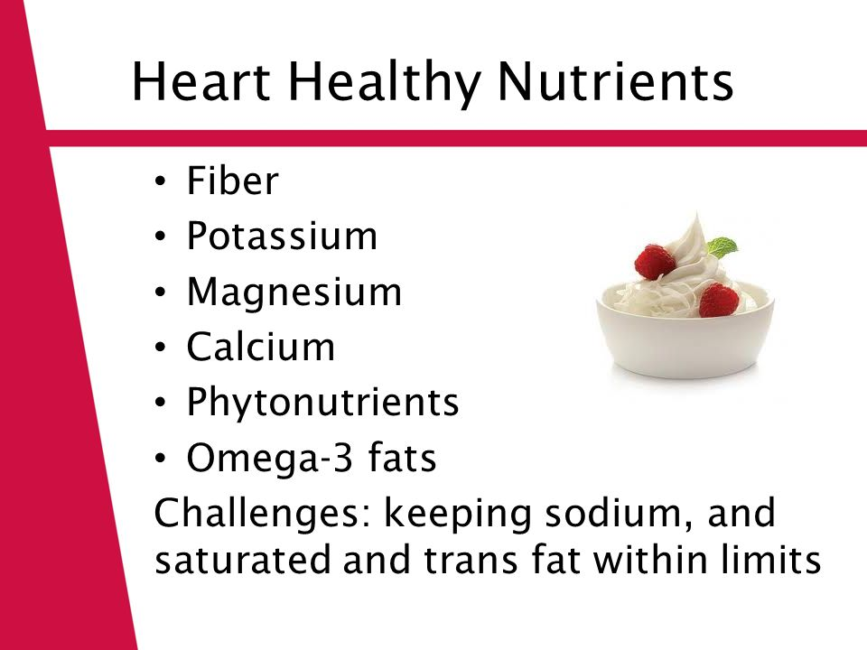 Heart Healthy Nutrients Fiber Potassium Magnesium Calcium Phytonutrients Omega-3 fats Challenges: keeping sodium, and saturated and trans fat within limits