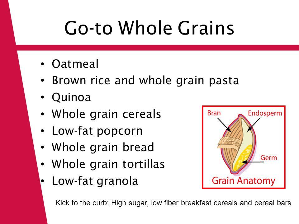 Go-to Whole Grains Oatmeal Brown rice and whole grain pasta Quinoa Whole grain cereals Low-fat popcorn Whole grain bread Whole grain tortillas Low-fat