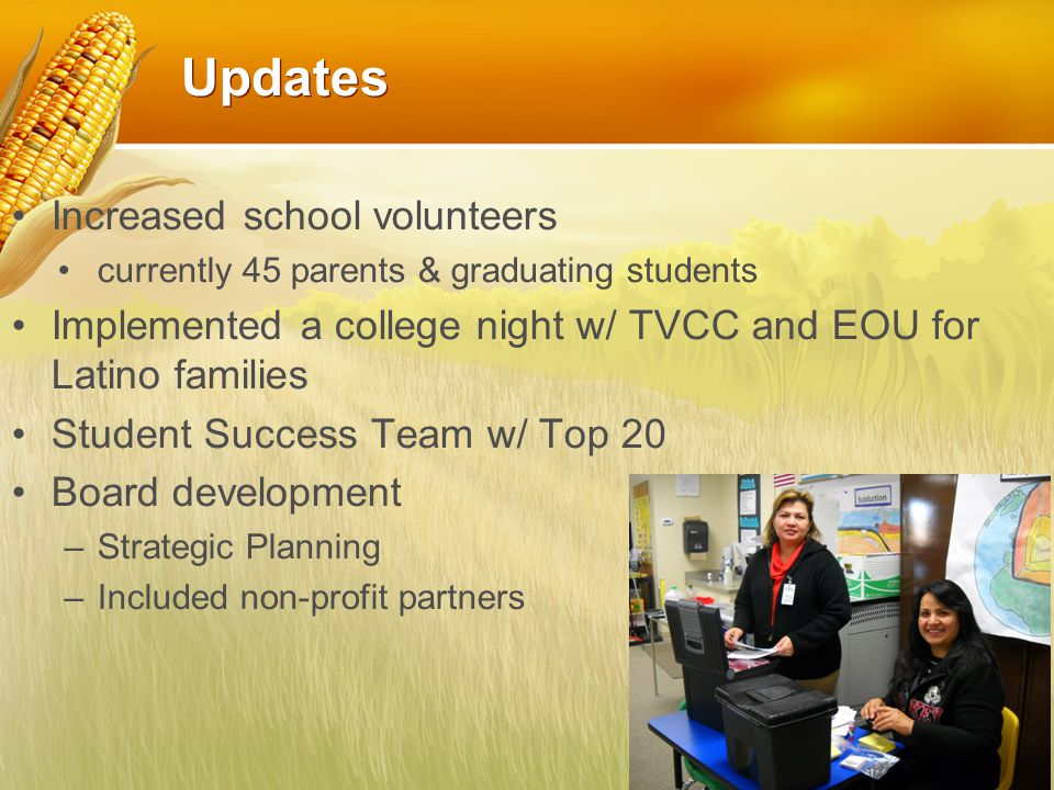 Updates Increased school volunteers currently 45 parents & graduating students Implemented a college night w/ TVCC and EOU for Latino families Student
