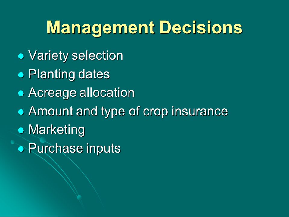 Management Decisions Variety selection Variety selection Planting dates Planting dates Acreage allocation Acreage allocation Amount and type of crop insurance Amount and type of crop insurance Marketing Marketing Purchase inputs Purchase inputs
