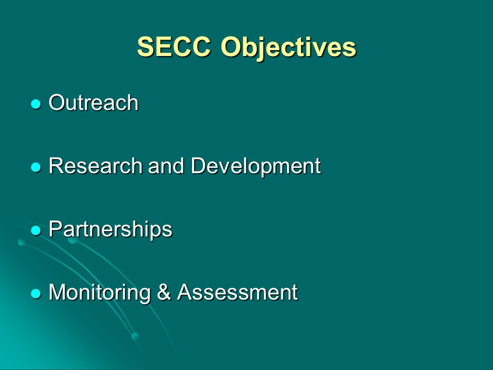 SECC Objectives Outreach Outreach Research and Development Research and Development Partnerships Partnerships Monitoring & Assessment Monitoring & Assessment