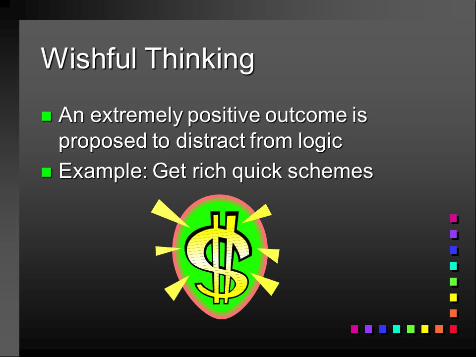 Wishful Thinking n An extremely positive outcome is proposed to distract from logic n Example: Get rich quick schemes