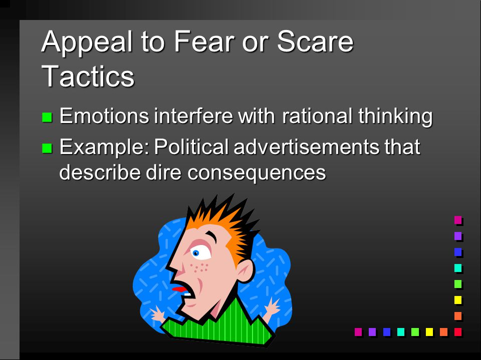 Appeal to Fear or Scare Tactics n Emotions interfere with rational thinking n Example: Political advertisements that describe dire consequences