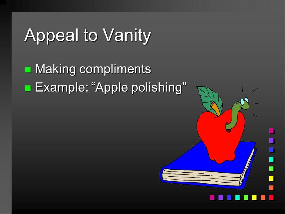 "Appeal to Vanity n Making compliments n Example: ""Apple polishing"""