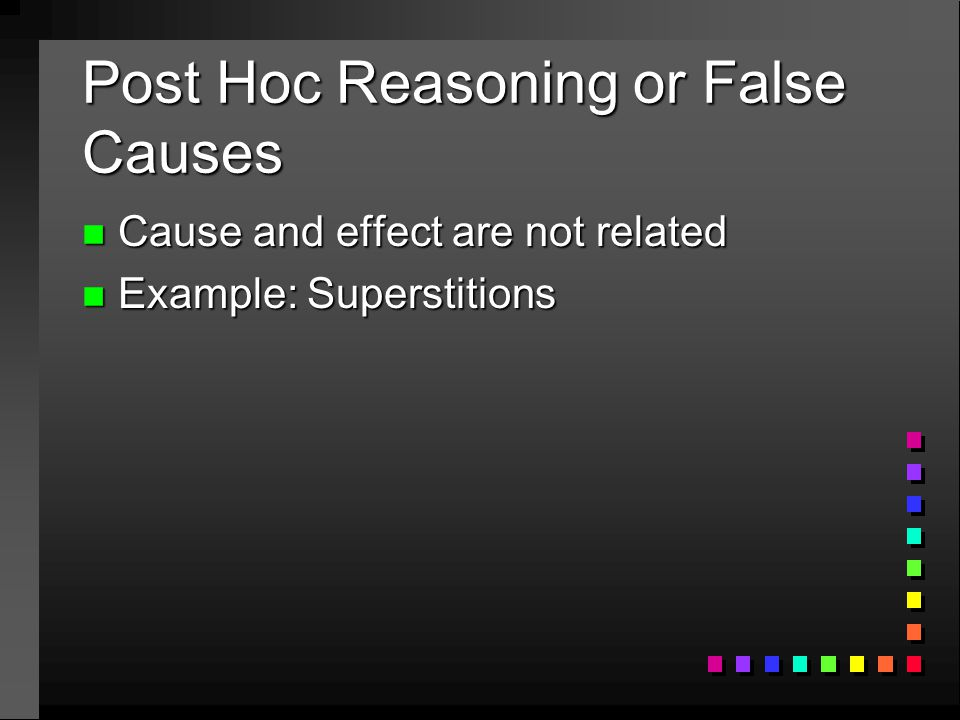 Post Hoc Reasoning or False Causes n Cause and effect are not related n Example: Superstitions