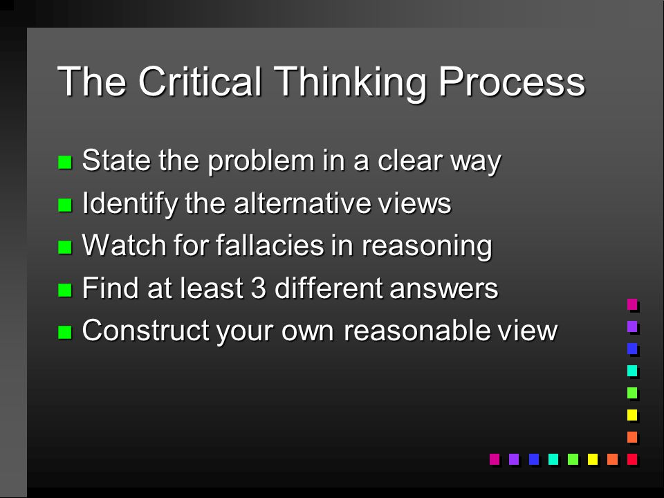 The Critical Thinking Process n State the problem in a clear way n Identify the alternative views n Watch for fallacies in reasoning n Find at least 3