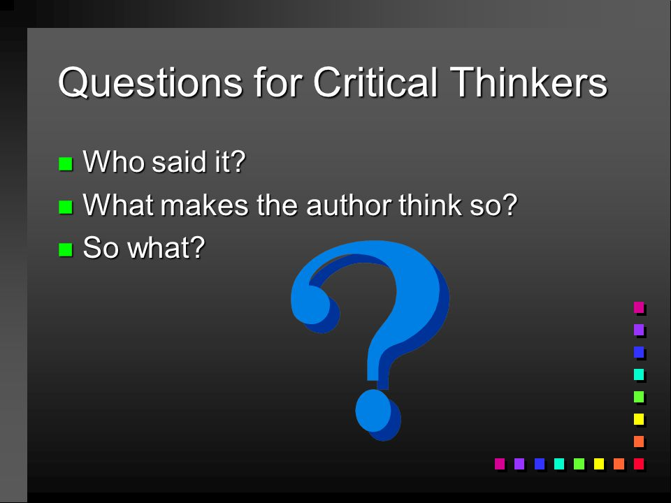 Questions for Critical Thinkers n Who said it? n What makes the author think so? n So what?