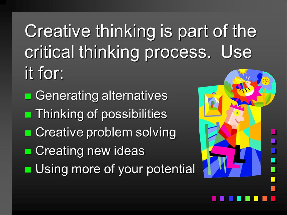 Creative thinking is part of the critical thinking process. Use it for: n Generating alternatives n Thinking of possibilities n Creative problem solvi