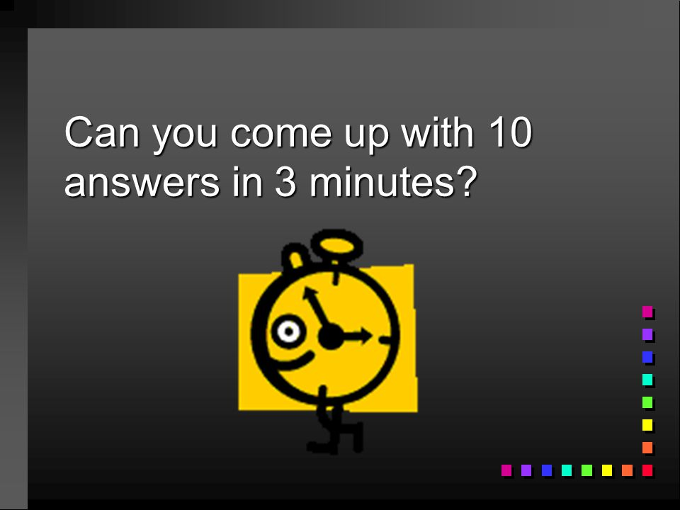 Can you come up with 10 answers in 3 minutes?