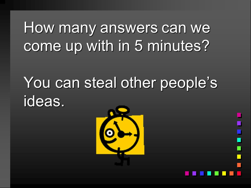 How many answers can we come up with in 5 minutes? You can steal other people's ideas.