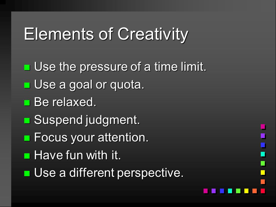 Elements of Creativity n Use the pressure of a time limit. n Use a goal or quota. n Be relaxed. n Suspend judgment. n Focus your attention. n Have fun