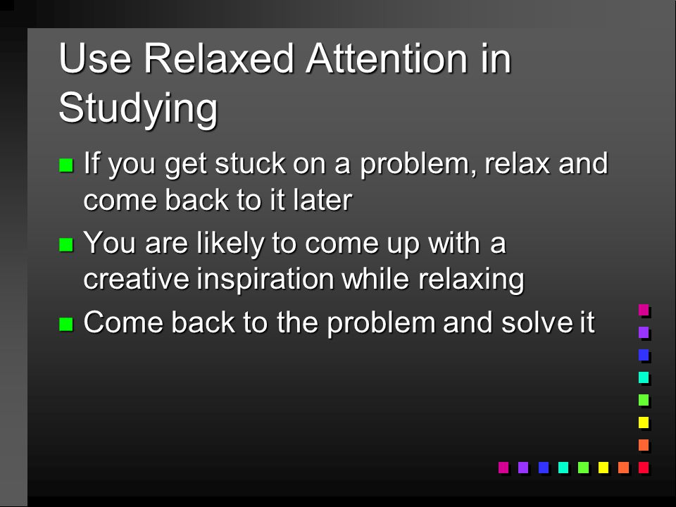 Use Relaxed Attention in Studying n If you get stuck on a problem, relax and come back to it later n You are likely to come up with a creative inspira