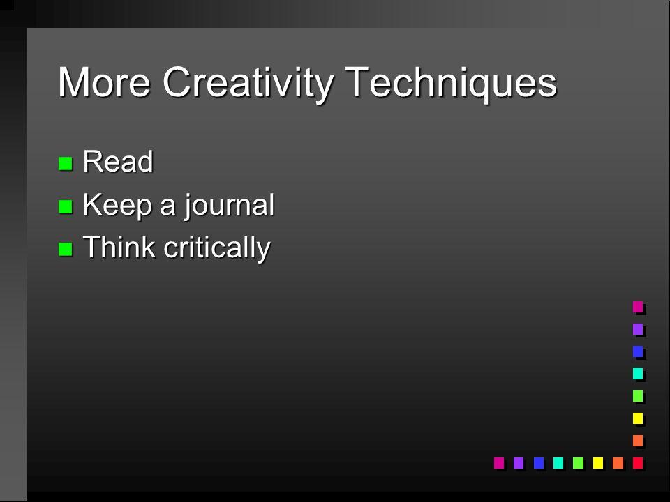 More Creativity Techniques n Read n Keep a journal n Think critically