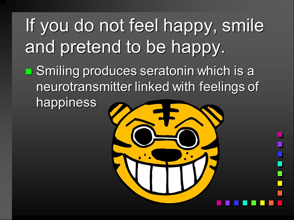 If you do not feel happy, smile and pretend to be happy. n Smiling produces seratonin which is a neurotransmitter linked with feelings of happiness