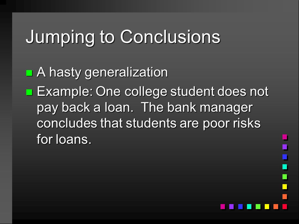 Jumping to Conclusions n A hasty generalization n Example: One college student does not pay back a loan. The bank manager concludes that students are