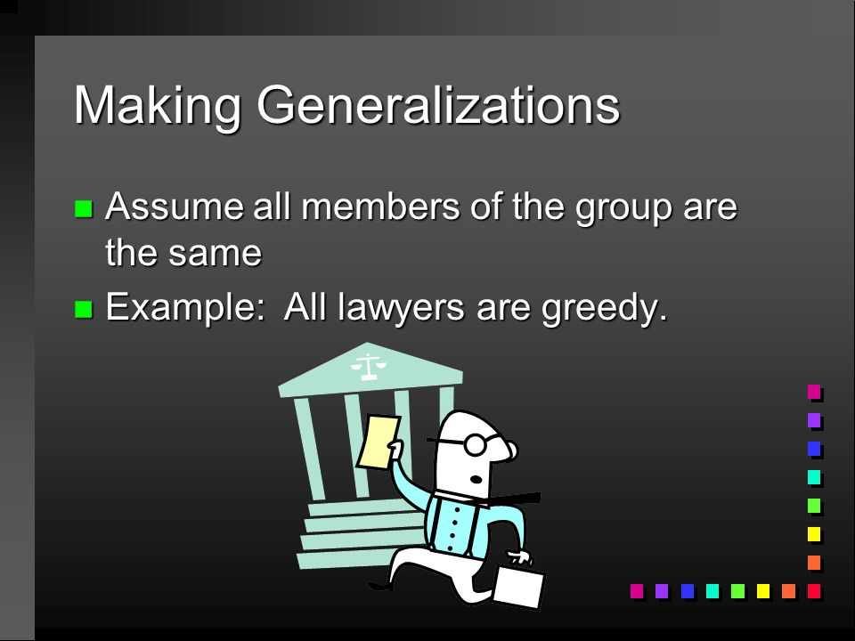 Making Generalizations n Assume all members of the group are the same n Example: All lawyers are greedy.