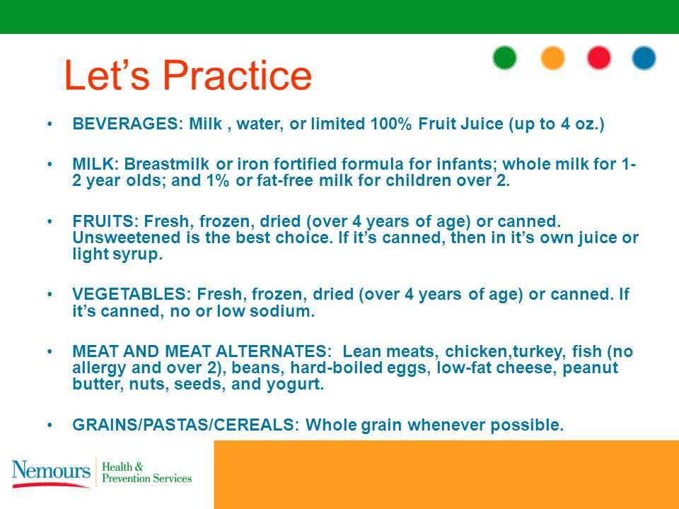 BEVERAGES: Milk, water, or limited 100% Fruit Juice (up to 4 oz.) MILK: Breastmilk or iron fortified formula for infants; whole milk for 1- 2 year olds; and 1% or fat-free milk for children over 2.