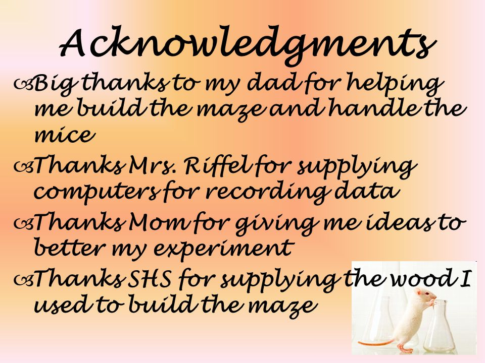 Acknowledgments  Big thanks to my dad for helping me build the maze and handle the mice  Thanks Mrs. Riffel for supplying computers for recording da