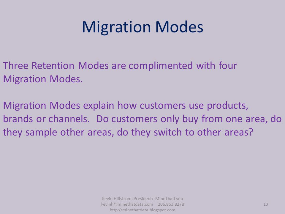 Migration Modes Kevin Hillstrom, President: MineThatData kevinh@minethatdata.com 206.853.8278 http://minethatdata.blogspot.com 13 Three Retention Modes are complimented with four Migration Modes.