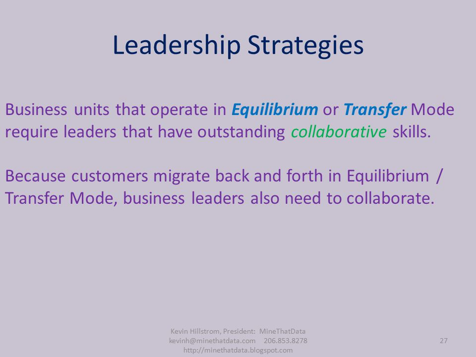 Leadership Strategies Kevin Hillstrom, President: MineThatData kevinh@minethatdata.com 206.853.8278 http://minethatdata.blogspot.com 27 Business units that operate in Equilibrium or Transfer Mode require leaders that have outstanding collaborative skills.