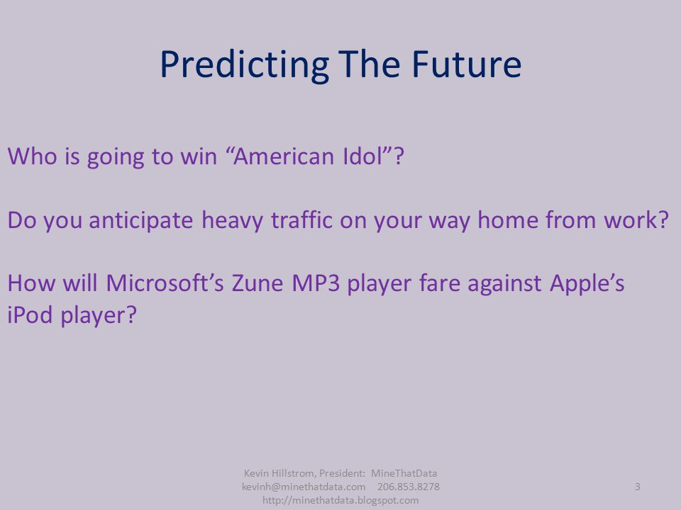 Predicting The Future Kevin Hillstrom, President: MineThatData kevinh@minethatdata.com 206.853.8278 http://minethatdata.blogspot.com 3 Who is going to win American Idol .