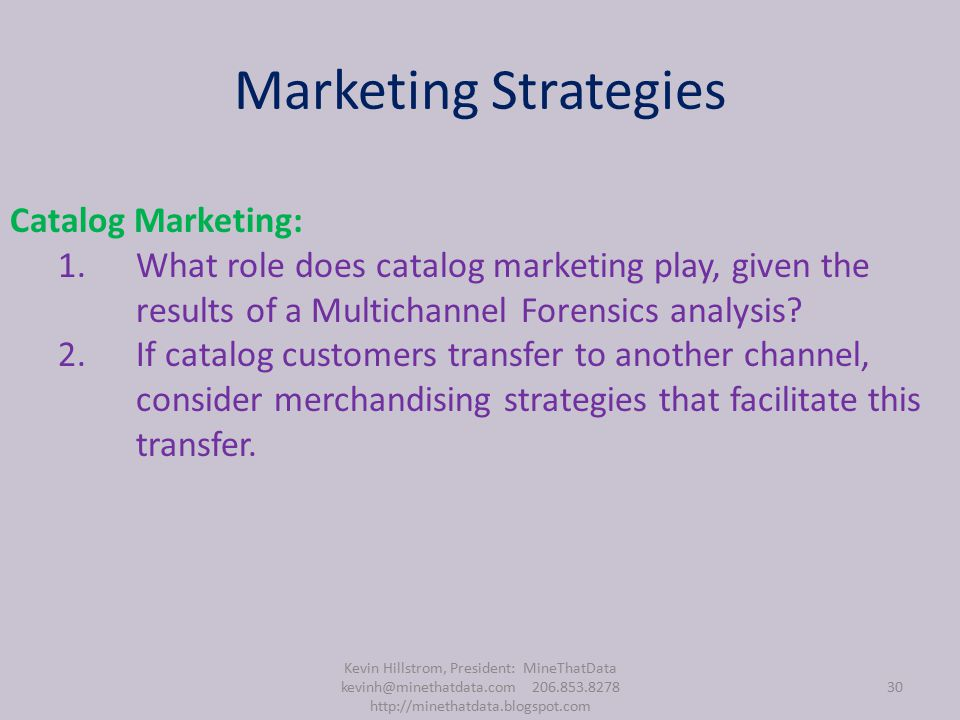 Marketing Strategies Kevin Hillstrom, President: MineThatData kevinh@minethatdata.com 206.853.8278 http://minethatdata.blogspot.com 30 Catalog Marketing: 1.What role does catalog marketing play, given the results of a Multichannel Forensics analysis.
