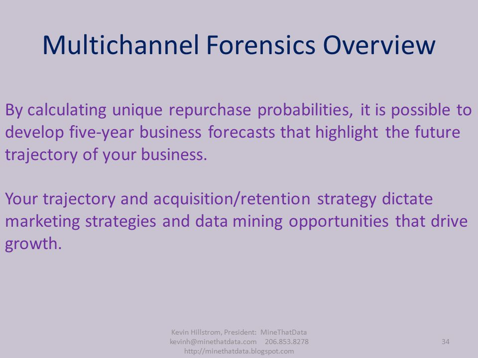 Multichannel Forensics Overview Kevin Hillstrom, President: MineThatData kevinh@minethatdata.com 206.853.8278 http://minethatdata.blogspot.com 34 By calculating unique repurchase probabilities, it is possible to develop five-year business forecasts that highlight the future trajectory of your business.