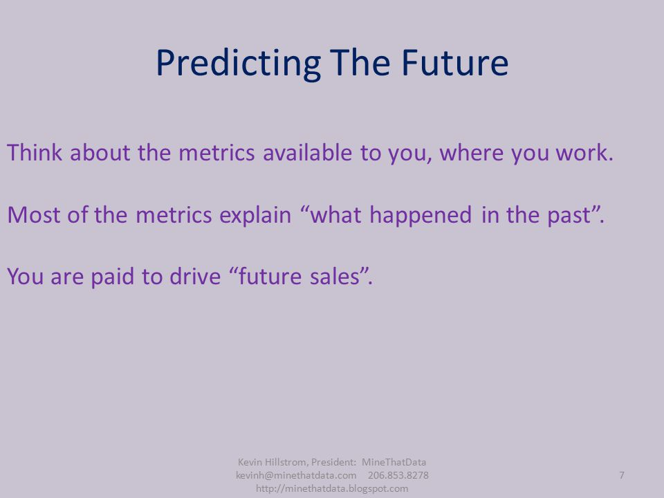 Predicting The Future Kevin Hillstrom, President: MineThatData kevinh@minethatdata.com 206.853.8278 http://minethatdata.blogspot.com 7 Think about the metrics available to you, where you work.