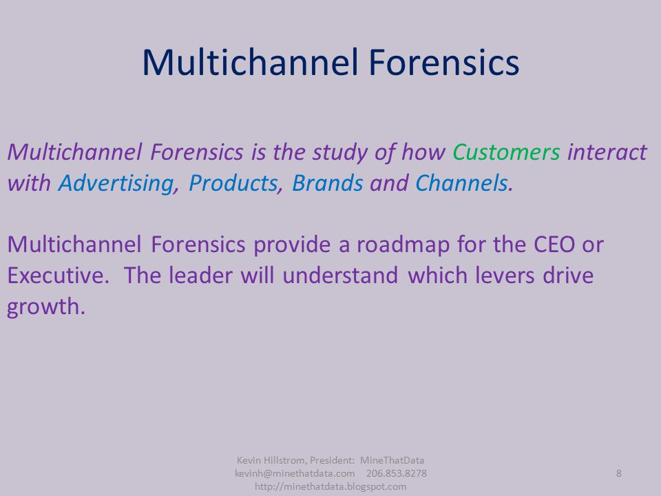 Multichannel Forensics Kevin Hillstrom, President: MineThatData kevinh@minethatdata.com 206.853.8278 http://minethatdata.blogspot.com 8 Multichannel Forensics is the study of how Customers interact with Advertising, Products, Brands and Channels.