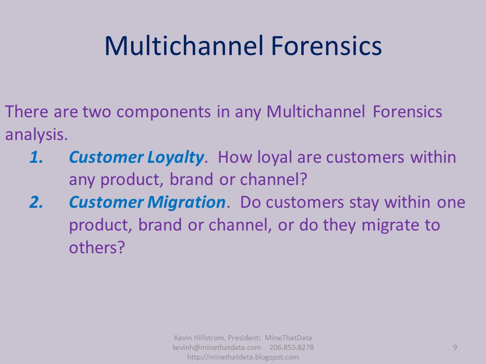 Multichannel Forensics Kevin Hillstrom, President: MineThatData kevinh@minethatdata.com 206.853.8278 http://minethatdata.blogspot.com 9 There are two components in any Multichannel Forensics analysis.