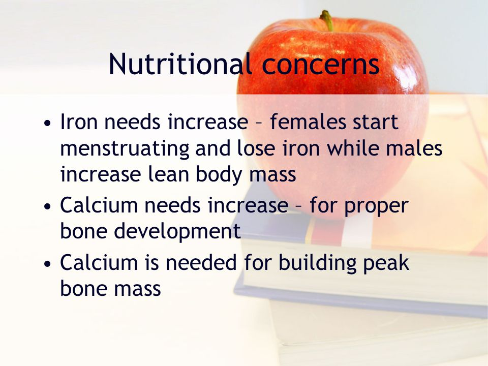 Nutritional concerns Iron needs increase – females start menstruating and lose iron while males increase lean body mass Calcium needs increase – for p
