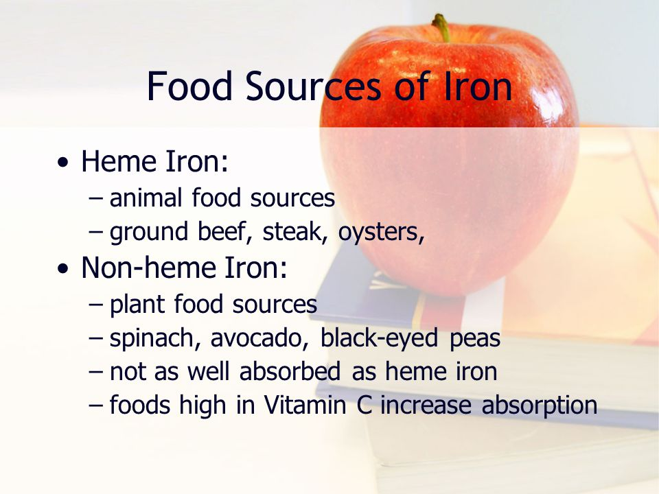 Food Sources of Iron Heme Iron: –animal food sources –ground beef, steak, oysters, Non-heme Iron: –plant food sources –spinach, avocado, black-eyed pe