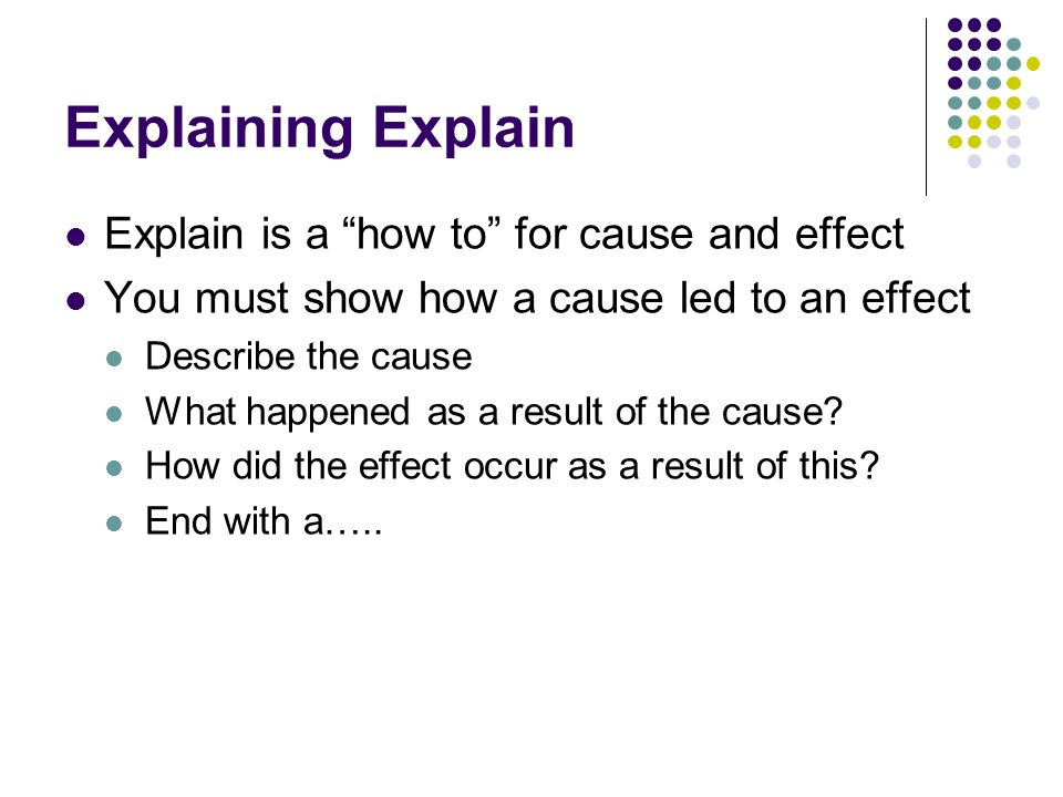 Explaining Explain Explain is a how to for cause and effect You must show how a cause led to an effect Describe the cause What happened as a result of the cause.