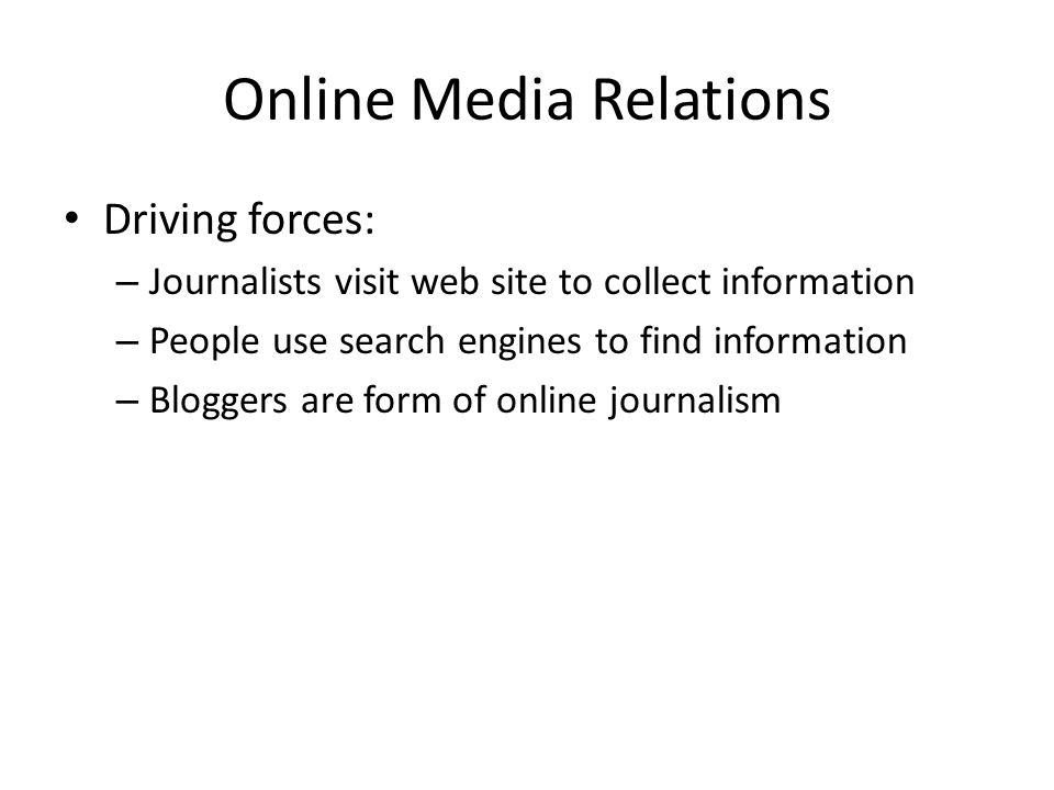 Online Media Relations Driving forces: – Journalists visit web site to collect information – People use search engines to find information – Bloggers are form of online journalism