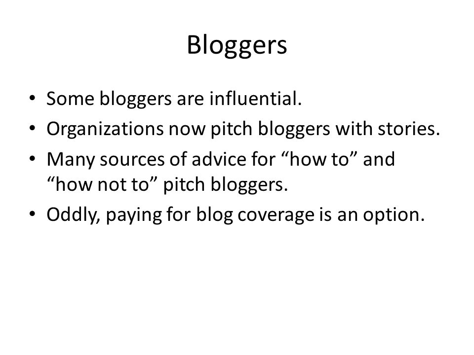Bloggers Some bloggers are influential. Organizations now pitch bloggers with stories.