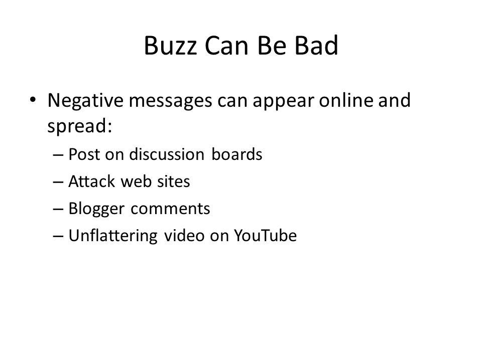 Buzz Can Be Bad Negative messages can appear online and spread: – Post on discussion boards – Attack web sites – Blogger comments – Unflattering video on YouTube