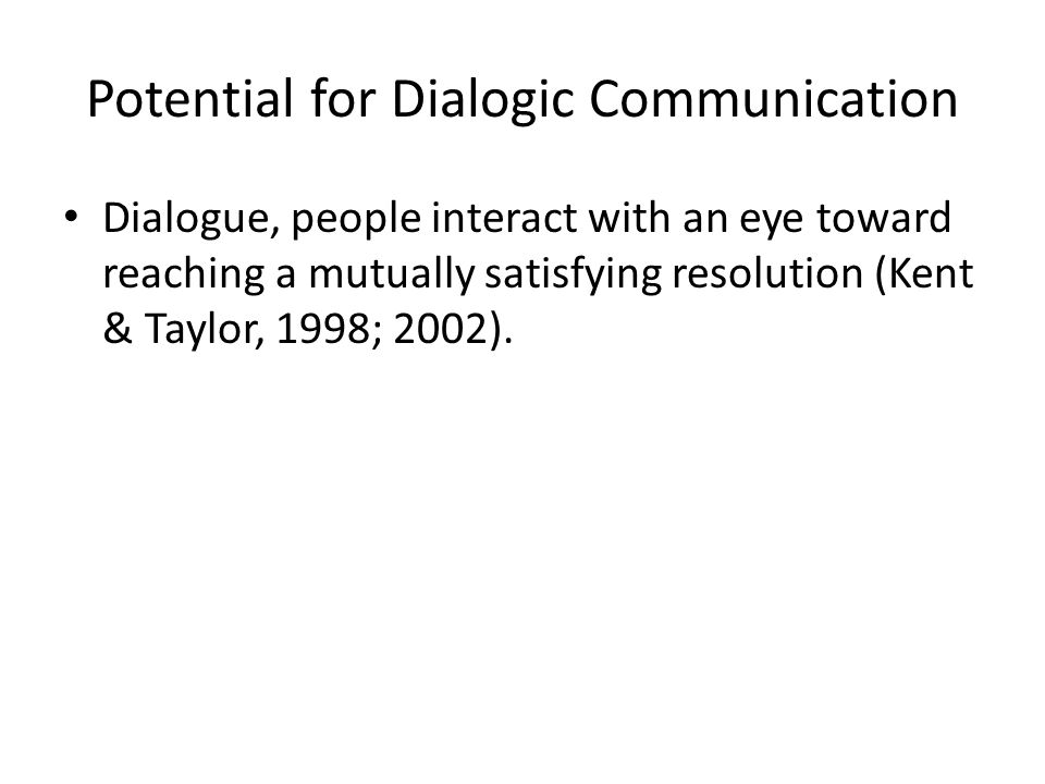 Potential for Dialogic Communication Dialogue, people interact with an eye toward reaching a mutually satisfying resolution (Kent & Taylor, 1998; 2002).
