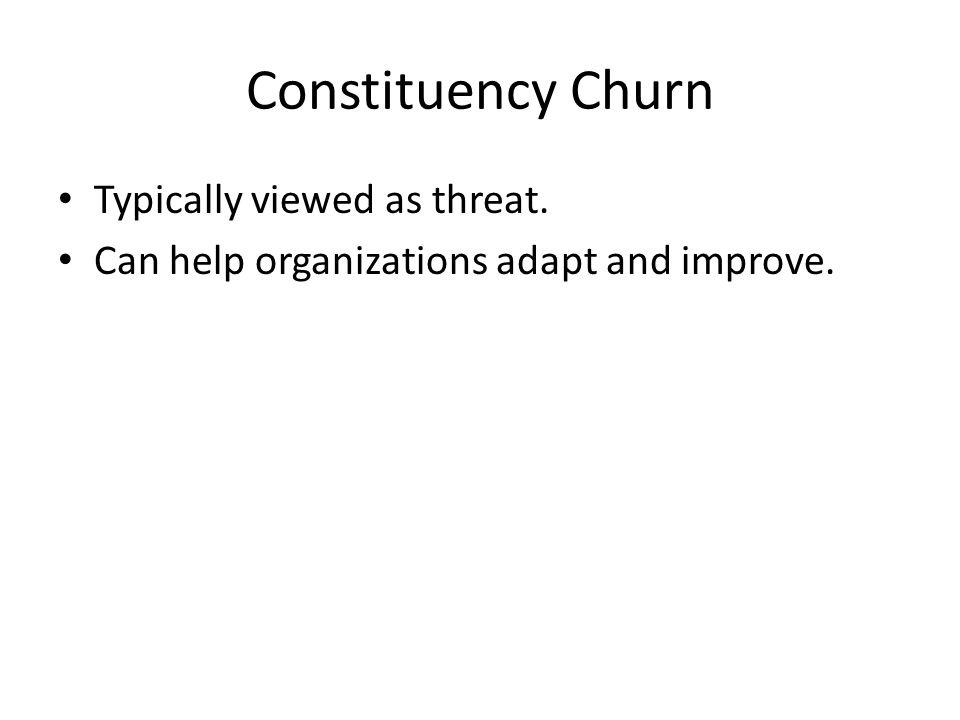 Constituency Churn Typically viewed as threat. Can help organizations adapt and improve.