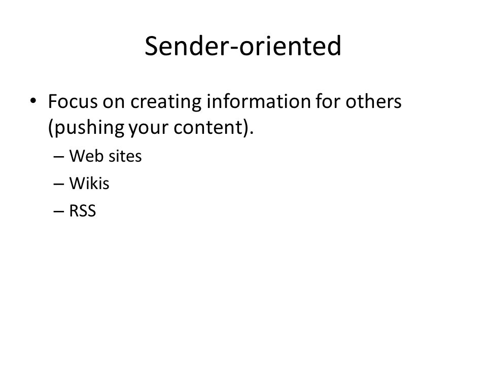 Sender-oriented Focus on creating information for others (pushing your content).