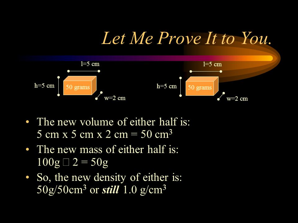 Let Me Prove It to You. l=5 cm h=5 cm 50 grams w=2 cm l=5 cm h=5 cm 50 grams w=2 cm The new volume of either half is: 5 cm x 5 cm x 2 cm = 50 cm 3 The
