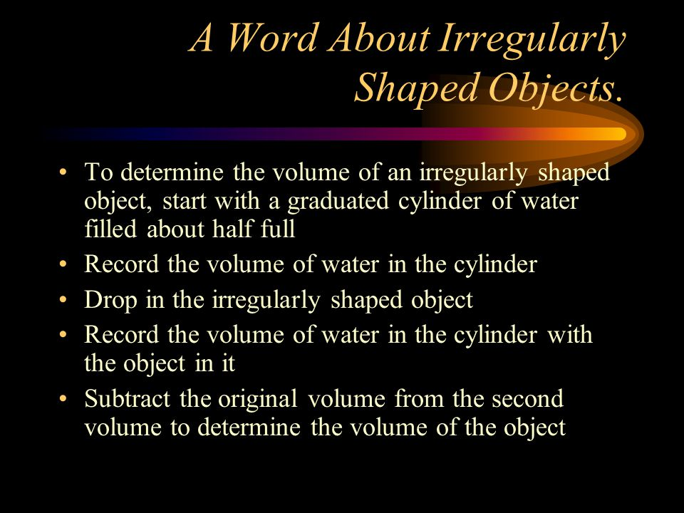 A Word About Irregularly Shaped Objects. To determine the volume of an irregularly shaped object, start with a graduated cylinder of water filled abou
