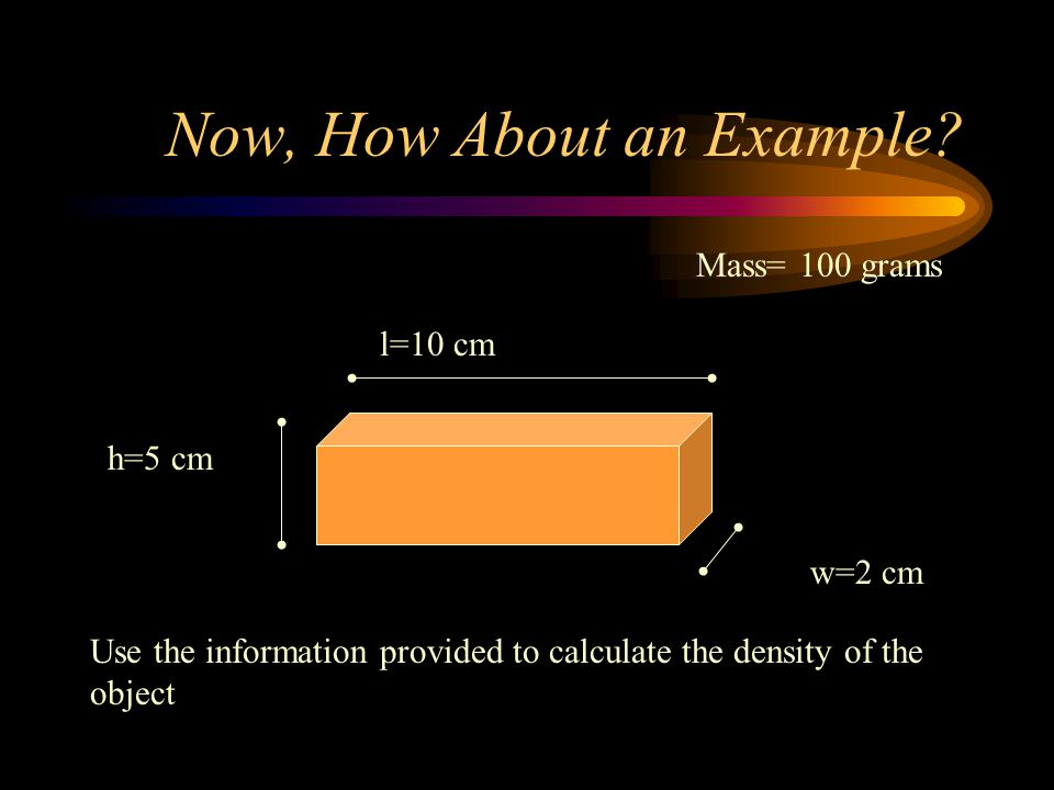 Now, How About an Example? l=10 cm h=5 cm w=2 cm Mass= 100 grams Use the information provided to calculate the density of the object