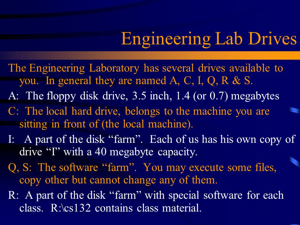Engineering Lab Drives The Engineering Laboratory has several drives available to you. In general they are named A, C, I, Q, R & S. A: The floppy disk