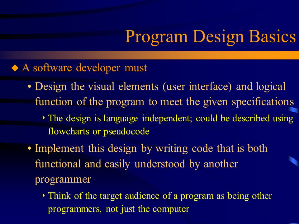Program Design Basics u A software developer must  Design the visual elements (user interface) and logical function of the program to meet the given