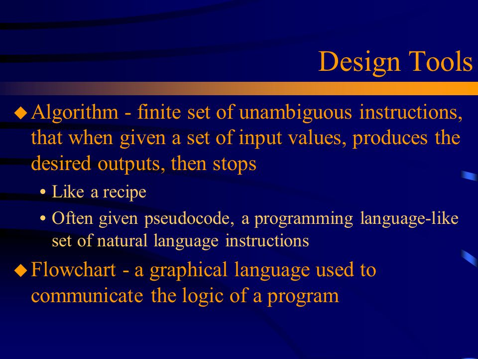 Design Tools u Algorithm - finite set of unambiguous instructions, that when given a set of input values, produces the desired outputs, then stops  L