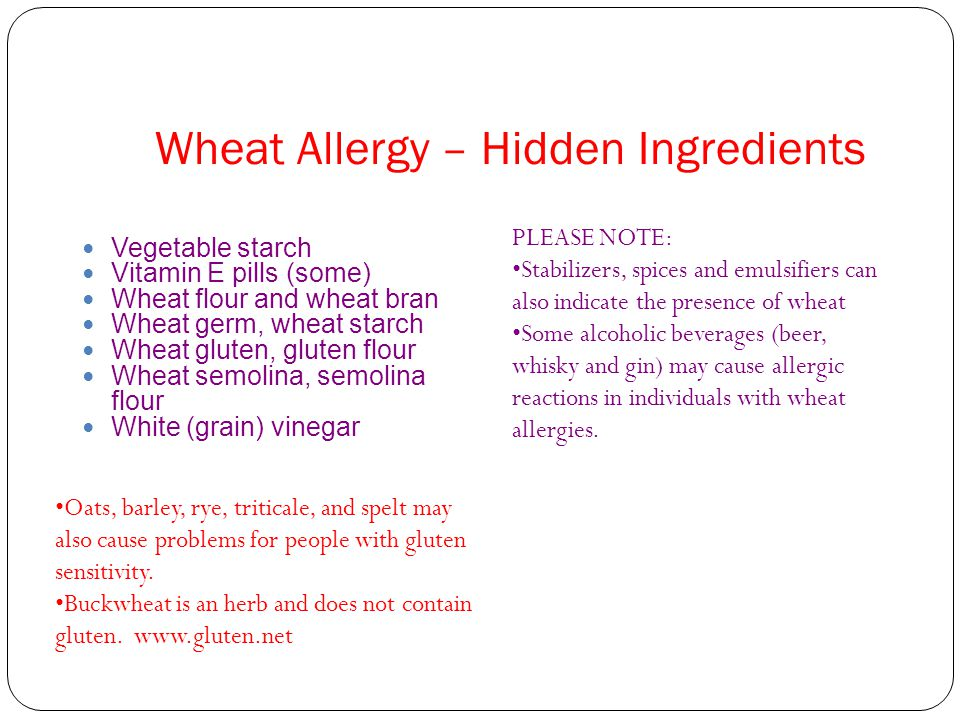 Wheat Allergy – Hidden Ingredients Vegetable starch Vitamin E pills (some) Wheat flour and wheat bran Wheat germ, wheat starch Wheat gluten, gluten flour Wheat semolina, semolina flour White (grain) vinegar PLEASE NOTE: Stabilizers, spices and emulsifiers can also indicate the presence of wheat Some alcoholic beverages (beer, whisky and gin) may cause allergic reactions in individuals with wheat allergies.