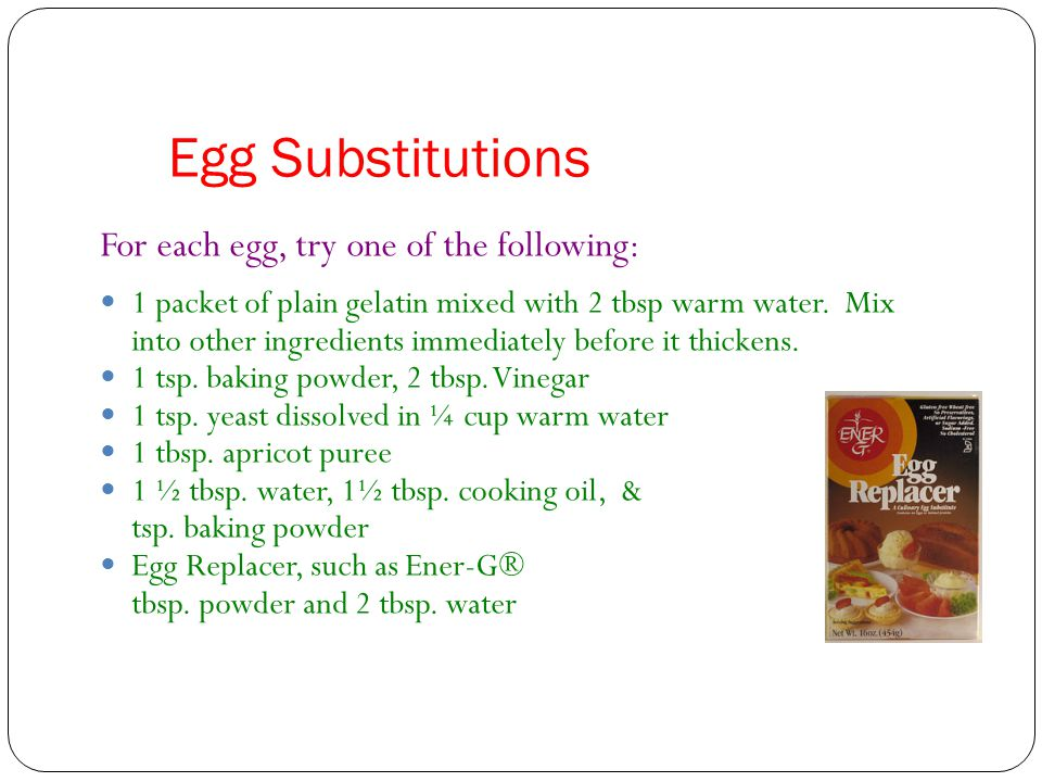 Egg Substitutions For each egg, try one of the following: 1 packet of plain gelatin mixed with 2 tbsp warm water. Mix into other ingredients immediate