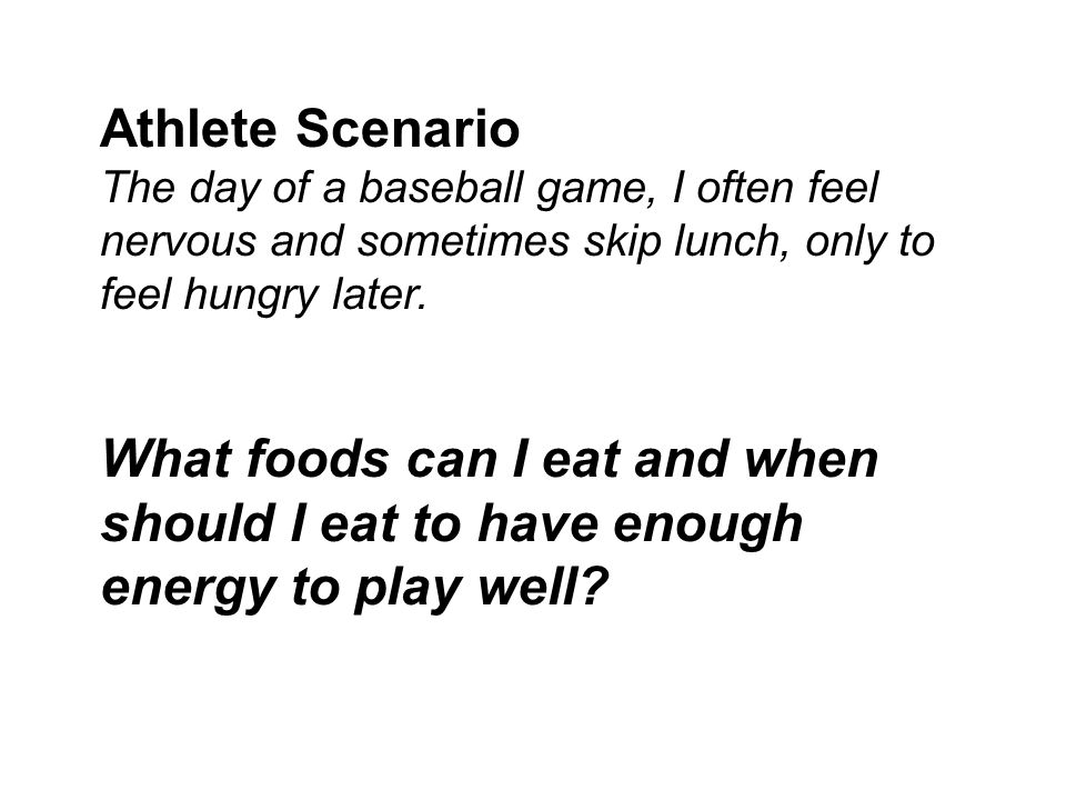 Athlete Scenario The day of a baseball game, I often feel nervous and sometimes skip lunch, only to feel hungry later. What foods can I eat and when s