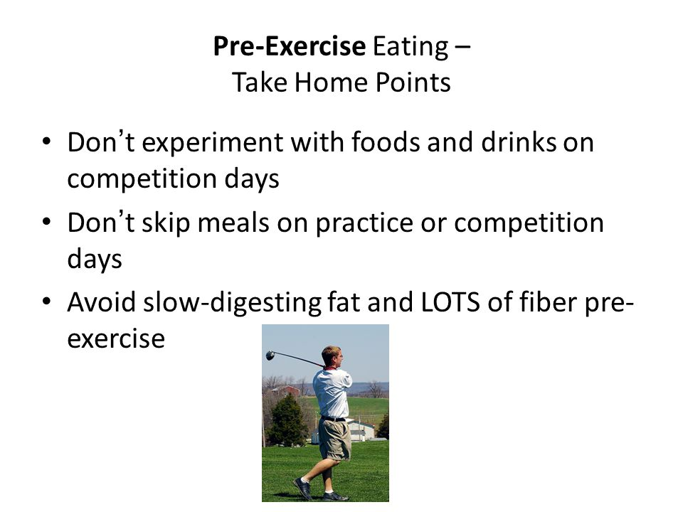 Pre-Exercise Eating – Take Home Points Don't experiment with foods and drinks on competition days Don't skip meals on practice or competition days Avo