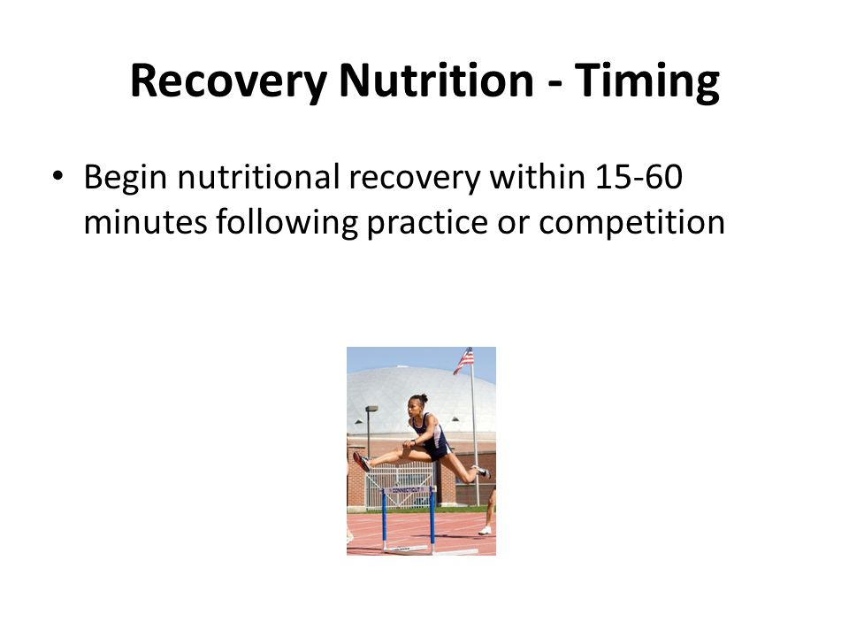 Recovery Nutrition - Timing Begin nutritional recovery within 15-60 minutes following practice or competition